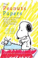 The Peanuts Papers  Writers and Cartoonists on Charlie Brown  Snoopy   the Gang  and the Meaning of Life