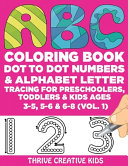 ABC Coloring Book  Dot to Dot Numbers   Alphabet Letter Tracing For Preschoolers  Toddlers   Kids Ages 3 5  5 6   6 8  Vol  1