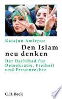 Den Islam neu denken  : Der Dschihad für Demokratie, Freiheit und Frauenrechte