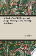 A Book of the Wilderness and Jungle with Big Game Hunting Anecdotes