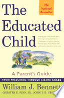 """The Educated Child: A Parents Guide From Preschool Through Eighth Grade"" by Chester E. Finn, Jr., John T. E. Cribb, Jr., William J. Bennett"