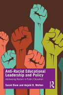 Anti-racist educational leadership and policy : addressing racism in public education / Sarah Diem and Anjalé D. Welton