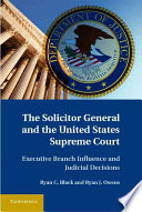 The Solicitor General and the United States Supreme Court  : Executive Branch Influence and Judicial Decisions
