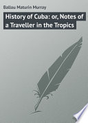 History of Cuba: or, Notes of a Traveller in the Tropics