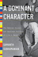 A Dominant Character: The Radical Science and Restless Politics of J. B. S. Haldane Book