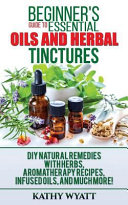 Beginner s Guide to Essential Oils and Herbal Tinctures