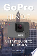 Gopro Hero 7: An Easy Guide to the Basics