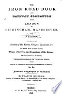 The Iron Road Book And Railway Companion Or A Journey From London To Birmingham Containing An Account Of The Towns Villages Mansions C On Each Side Of The Line Illustrated With Maps Of The Entire Line