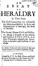 An Essay to Heraldry  in two parts  The first containing     the body of heraldry  the second  honour civil and military  being a treatise of the nobility and gentry of England     The whole illustrated with     sculptures  etc