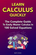 Learn Calculus Quickly  The Complete Guide to Easily Master Calculus in 100 Solved Equations