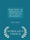 Hugh Scott  an Immigrant of 1670  and His Descendants      Scholar s Choice Edition