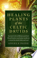 """Healing Plants of the Celtic Druids: Ancient Celts in Britain and their Druid Healers Used Plant Medicine to Treat the Mind, Body and Soul"" by Angela Paine"