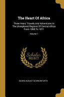 The Heart Of Africa: Three Years' Travels And Adventures In The Unexplored Regions Of Central Africa From 1868 To 1871;