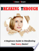 Breaking Through  A Beginners Guide to Manifesting Your Every Desire