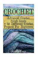 Advanced Crochet Stitch Guide + 50 Different Crochet Projects for Beginners