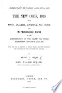 Elementary Education Acts, 1870&1873. The New Code, 1875, with notes, analysis, appendix, and index and an introductory sketch of the administration of the grants for public elementary education 1839-1874, etc