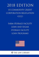 Farm Storage Facility Loan and Sugar Storage Facility Loan Programs  Us Commodity Credit Corporation Regulation   CCC   2018 Edition  Book