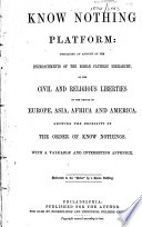 Know Nothing Platform Containing An Account Of The Encroachments Of The Roman Catholic Hierarchy On The Civil And Religious Liberties Of The People In Europe Asia Africa And America Showing The Necessity Of The Order Of Know Nothings With A Valuable And Interesting Appendix Dedicated To The Order By A Know Nothing