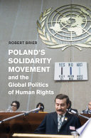 Poland s Solidarity Movement and the Global Politics of Human Rights