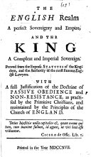 The English Realm a Perfect Sovereignty and Empire  and the King a Compleat and Imperial Sovereign  Proved from the Express Statutes of the Kingdom and the Authority of the Most Famous English Lawyers  With a Full Justification of the Doctrine of Passive Obedience  Etc