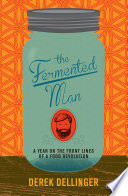 """The Fermented Man: A Year on the Front Lines of a Food Revolution"" by Derek Dellinger"