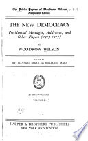 The Public Papers of Woodrow Wilson: The new democracy; presidential messages, addresses, and other papers (1913-1917)