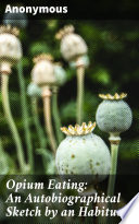 Opium Eating  An Autobiographical Sketch by an Habituate