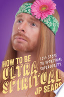 """How to Be Ultra Spiritual: 12 1/2 Steps to Spiritual Superiority"" by JP Sears"