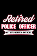 Retired Police Officer Not My Problem Anymore