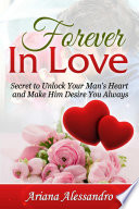 Forever In Love Secret To Unlock Your Man S Heart And Make Him Desire You Always Book PDF
