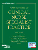 Foundations of clinical nurse specialist practice / Janet S. Fulton, Kelly A. Goudreau, Kristen L. Swartzell, editors