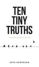 Ten Tiny Truths   Principles for Living a Big Life