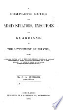 A Complete Guide for Administrators  Executors and Guardians  in the Settlement of Estates  Being a Treatise on the Laws of this State Relating to Probate Business  with Numerous Forms  Including Precedents for Clerks  Entries