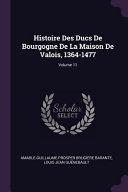 Histoire Des Ducs de Bourgogne de la Maison de Valois, 1364-1477;