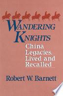 Wandering Knights  China Legacies  Lived and Recalled Book