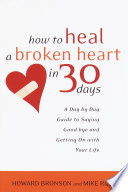 """""""How to Heal a Broken Heart in 30 Days: A Day-by-Day Guide to Saying Good-bye and Getting On With Your Life"""" by Howard Bronson, Mike Riley"""