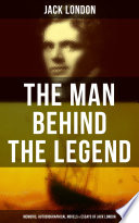 The Man behind the Legend  Memoirs  Autobiographical Novels   Essays of Jack London