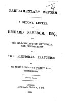 Parliamentary Reform  A second Letter to R  Freedom  Esq  on the re distribution  extension and purification of of the electoral franchise
