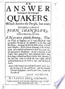 An Answer to some of the principal Quakers  which deceive the people  but more particularly to a book of John Chandler s called or known by this title  A Narrative plainly shewing  that the priests of England are as truly Antichrist     as the Pope and his clergy  etc