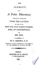 The Elements of a Polite Education; carefully selected from the letters of the ... Earl of Chesterfield to his son. By G. Gregory