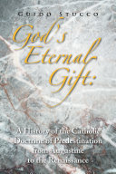 God s Eternal Gift  a History of the Catholic Doctrine of Predestination from Augustine to the Renaissance