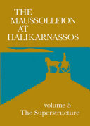 The Maussolleion at Halikarnassos  The superstructure  A comparative analysis of the architectural  sculptural  and literary evidence