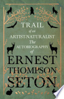 Trail of an Artist Naturalist   The Autobiography of Ernest Thompson Seton Book