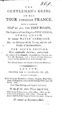 The Gentleman s Guide in His Tour Through France  with a Correct Map of All the Post roads    The Ninth Edition  with Considerable Additions     and A Tour Through Swisserland  by the Author of the Guide Through Italy  i e  Thomas Martyn