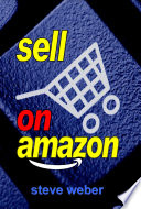 """Sell on Amazon: A Guide to Amazon's Marketplace, Seller Central, and Fulfillment by Amazon Programs"" by Steve Weber"