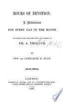 Hours of Devotion  a meditation for every day in the month  Translated and abridged from the German of Dr  A  Tholuck  by A  and C  H  Dunn  Second edition