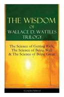 The Wisdom of Wallace D. Wattles Trilogy: The Science of Getting Rich, the Science of Being Well & the Science of Being Great (Complete Edition): From