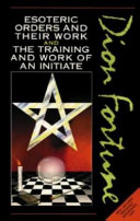 Esoteric Orders and Their Work and the Training and Work of the Initiate