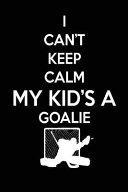 I Can t Keep Calm My Kid s a Goalie