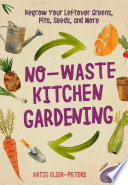"""No-Waste Kitchen Gardening: Regrow Your Leftover Greens, Stalks, Seeds, and More"" by Katie Elzer-Peters"